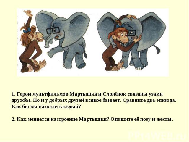 1. Герои мультфильмов Мартышка и Слонёнок связаны узами дружбы. Но и у добрых друзей всякое бывает. Сравните два эпизода. Как бы вы назвали каждый?2. Как меняется настроение Мартышки? Опишите её позу и жесты.