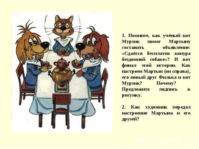 1. Помните, как учёный кот Мурзик помог Мартыну составить объявление: «Сдаётся бесплатно конура бездомной собаке»? И вот финал этой истории. Как настроен Мартын (он справа), его новый друг Филька и кот Мурзик? Почему? Предложите подпись к рисунку.2.…