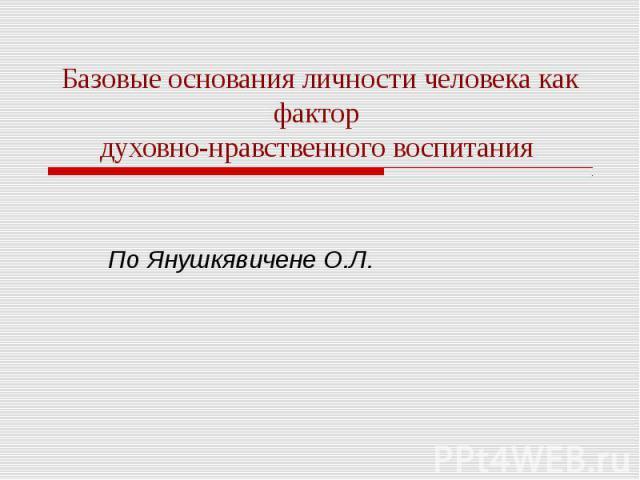 Базовые основания личности человека как фактор духовно-нравственного воспитания По Янушкявичене О.Л.