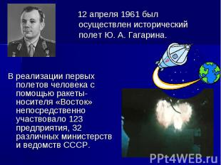 12 апреля 1961 был осуществлен исторический полет Ю. А. Гагарина. В реализации п