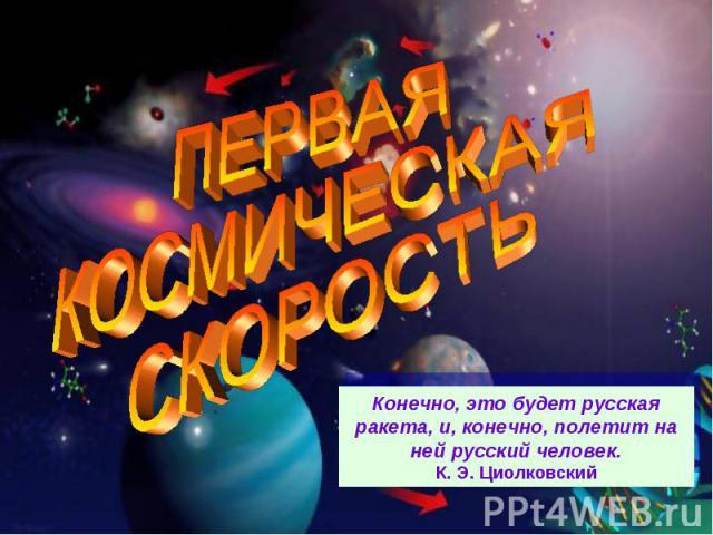 ПЕРВАЯ КОСМИЧЕСКАЯ СКОРОСТЬКонечно, это будет русская ракета, и, конечно, полетит на ней русский человек.К. Э. Циолковский