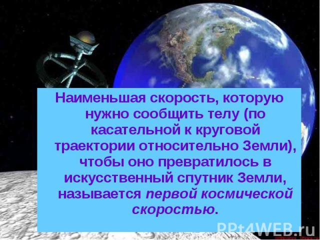 Наименьшая скорость, которую нужно сообщить телу (по касательной к круговой траектории относительно Земли), чтобы оно превратилось в искусственный спутник Земли, называется первой космической скоростью.