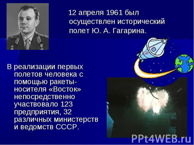 12 апреля 1961 был осуществлен исторический полет Ю. А. Гагарина. В реализации первых полетов человека с помощью ракеты-носителя «Восток» непосредственно участвовало 123 предприятия, 32 различных министерств и ведомств СССР.