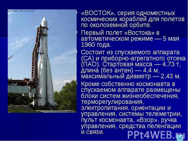 «ВОСТОК», серия одноместных космических кораблей для полетов по околоземной орбите.Первый полет «Востока» в автоматическом режиме — 5 мая 1960 года.Состоит из спускаемого аппарата (СА) и приборно-агрегатного отсека (ПАО). Стартовая масса — 4,73 т, д…