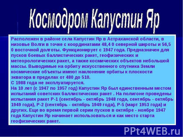 Космодром Капустин ЯрРасположен в районе села Капустин Яр в Астраханской области, в низовье Волги в точке с координатами 48,4 0 северной широты и 56,5 0 восточной долготы. Функционирует с 1947 года. Предназначен для пусков боевых баллистических раке…