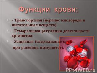 Функции крови: - Транспортная (перенос кислорода и питательных веществ)- Гуморал