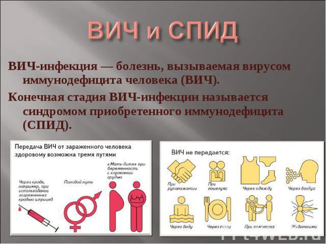 ВИЧ и СПИД ВИЧ-инфекция — болезнь, вызываемая вирусом иммунодефицита человека (ВИЧ). Конечная стадия ВИЧ-инфекции называется синдромом приобретенного иммунодефицита (СПИД).