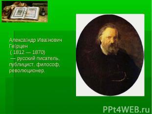 Александр Иванович Герцен ( 1812 — 1870) — русский писатель, публицист, философ,