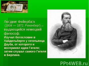 Людвиг Фейербах (1804 — 1872, Рехенберг) — выдающийся немецкий философ. Изучал б