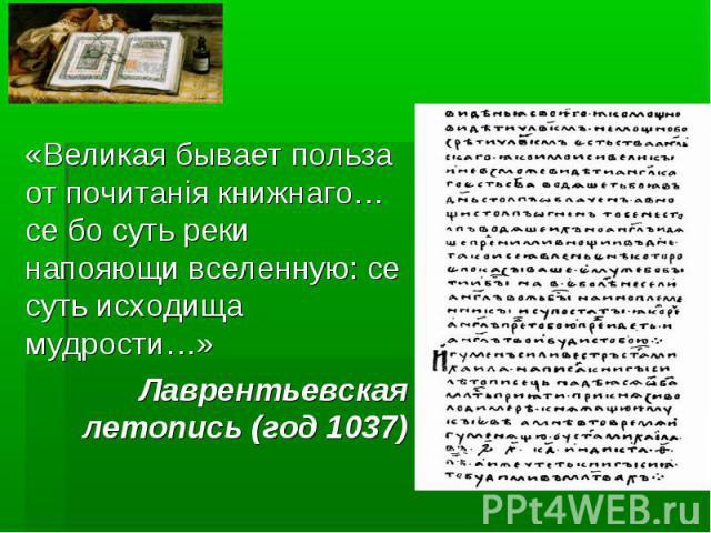 «Великая бывает польза от почитанiя книжнаго… се бо суть реки напояющи вселенную: се суть исходища мудрости…»Лаврентьевская летопись (год 1037)