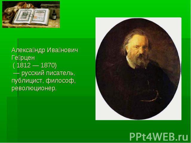 Александр Иванович Герцен ( 1812 — 1870) — русский писатель, публицист, философ, революционер.