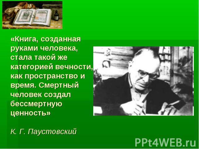 «Книга, созданная руками человека, стала такой же категорией вечности, как пространство и время. Смертный человек создал бессмертную ценность»К. Г. Паустовский