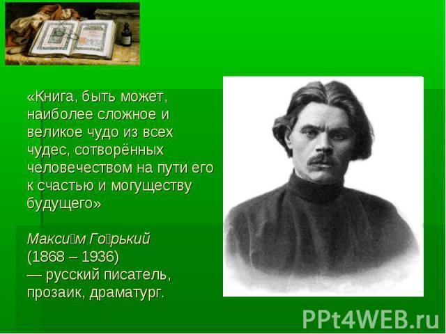 «Книга, быть может,наиболее сложное и великое чудо из всех чудес, сотворённых человечеством на пути его к счастью и могуществу будущего»Максим Горький (1868 – 1936)— русский писатель, прозаик, драматург.