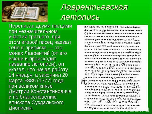 Лаврентьевская летопись Переписан двумя писцами при незначительном участии третьего, при этом второй писец назвал себя в приписке — это монах Лаврентий (от его имени и происходит название летописи), он указал, что начал работу 14 января, а закончил …
