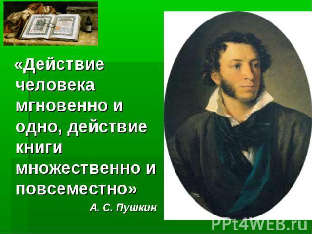 «Действие человека мгновенно и одно, действие книги множественно и повсеместно» А. С. Пушкин