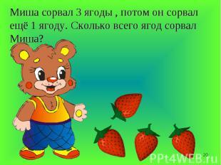 Миша сорвал 3 ягоды , потом он сорвал ещё 1 ягоду. Сколько всего ягод сорвал Миш
