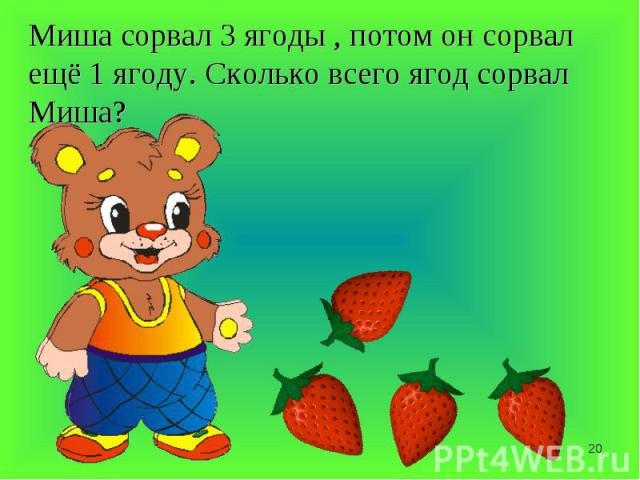 Миша сорвал 3 ягоды , потом он сорвал ещё 1 ягоду. Сколько всего ягод сорвал Миша?