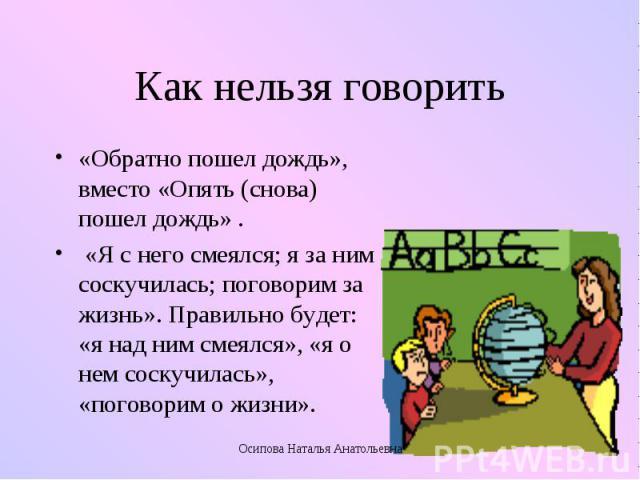Как нельзя говорить «Обратно пошел дождь», вместо «Опять (снова) пошел дождь» . «Я с него смеялся; я за ним соскучилась; поговорим за жизнь». Правильно будет: «я над ним смеялся», «я о нем соскучилась», «поговорим о жизни».Осипова Наталья Анатольевна