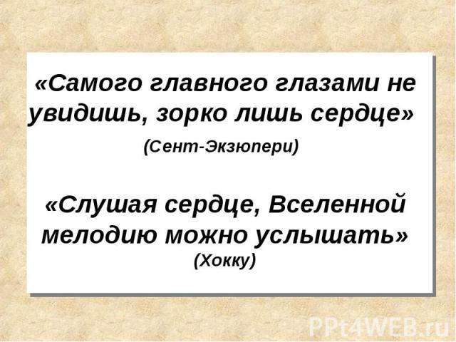 «Самого главного глазами не увидишь, зорко лишь сердце» (Сент-Экзюпери) «Слушая сердце, Вселенной мелодию можно услышать» (Хокку)