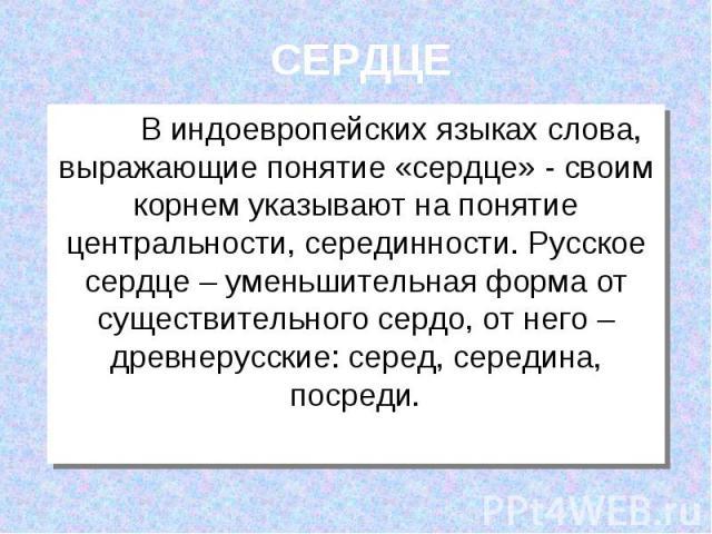 СЕРДЦЕ В индоевропейских языках слова, выражающие понятие «сердце» - своим корнем указывают на понятие центральности, серединности. Русское сердце – уменьшительная форма от существительного сердо, от него – древнерусские: серед, середина, посреди.