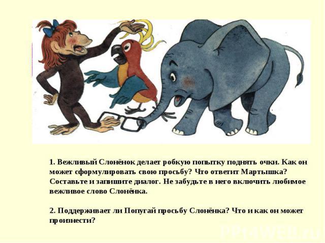 1. Вежливый Слонёнок делает робкую попытку поднять очки. Как он может сформулировать свою просьбу? Что ответит Мартышка? Составьте и запишите диалог. Не забудьте в него включить любимое вежливое слово Слонёнка.2. Поддерживает ли Попугай просьбу Слон…