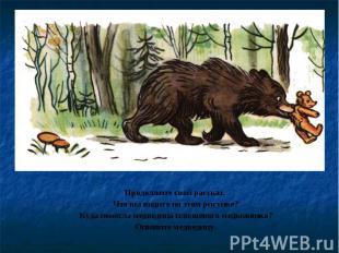 Продолжите свой рассказ. Что вы видите на этом рисунке?Куда понесла медведица пл