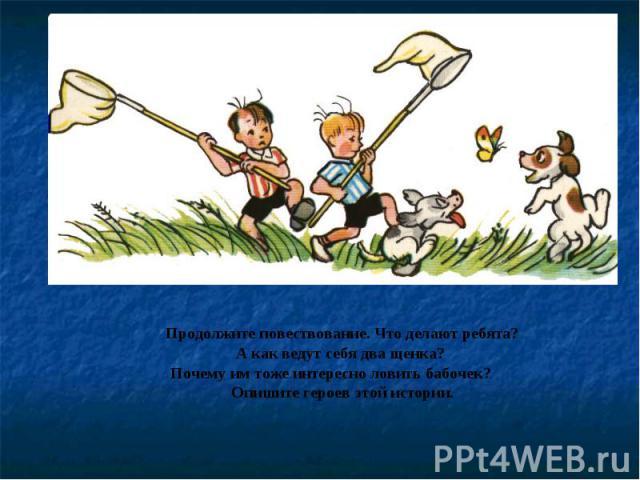 Продолжите повествование. Что делают ребята?А как ведут себя два щенка? Почему им тоже интересно ловить бабочек?Опишите героев этой истории.