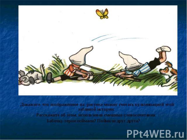 Докажите, что изображённое на рисунке можно считать кульминацией этой забавной истории. Расскажите об этом, использовав смешные словосочетания. Бабочку герои поймали? Поймали друг друга?
