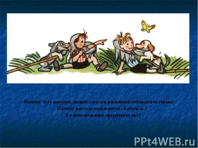 Почему этот рисунок можно считать развязкой забавной истории?Почему рассказ называется «Бабочка»? А какое название придумали вы?