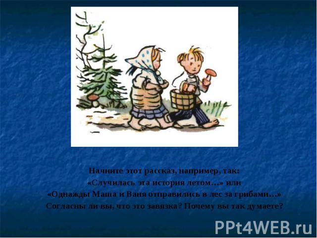 Начните этот рассказ, например, так:«Случилась эта история летом…» или«Однажды Маша и Ваня отправились в лес за грибами…»Согласны ли вы, что это завязка? Почему вы так думаете?