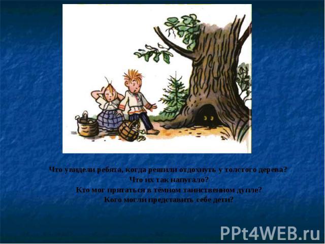 Что увидели ребята, когда решили отдохнуть у толстого дерева? Что их так напугало?Кто мог прятаться в тёмном таинственном дупле?Кого могли представить себе дети?