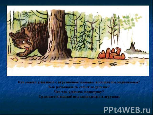 Кто нашёл упавшего с игрушечной машины плюшевого медвежонка? Как развивались события дальше? Что так удивило медведицу? Сравните внешний вид медведицы и игрушки.