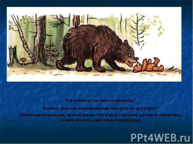 Что решила сделать медведица?Почему она так настороженно смотрит на игрушку?Продолжите рассказ, использовав глаголы и наречия, которые помогают точнее описать действия медведицы.