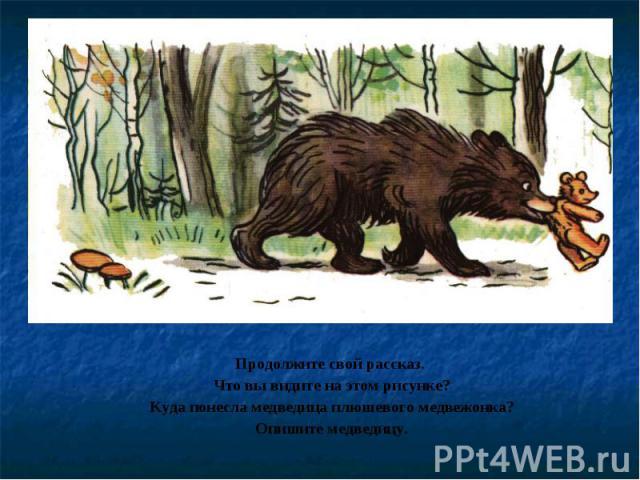 Продолжите свой рассказ. Что вы видите на этом рисунке?Куда понесла медведица плюшевого медвежонка?Опишите медведицу.
