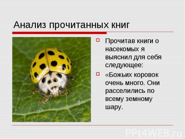Анализ прочитанных книг Прочитав книги о насекомых я выяснил для себя следующее:«Божьих коровок очень много. Они расселились по всему земному шару.