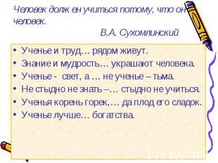 Человек должен учиться потому, что он человек.В.А. Сухомлинский Ученье и труд… р