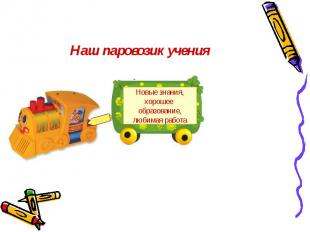 Наш паровозик учения Новые знания,хорошее образование,любимая работа