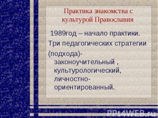 Практика знакомства с культурой Православия 1989год – начало практики. Три педаг