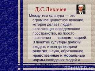 Д.С.Лихачев Между тем культура — это огромное целостное явление, которое делает