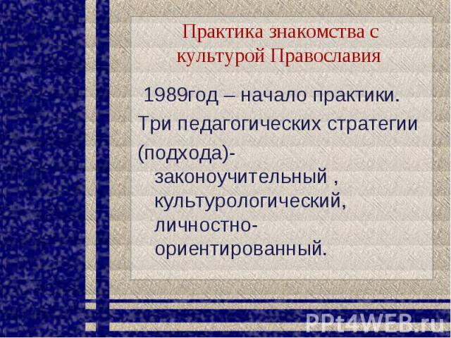 Практика знакомства с культурой Православия 1989год – начало практики. Три педагогических стратегии(подхода)- законоучительный , культурологический, личностно-ориентированный.