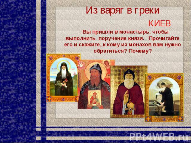 Из варяг в греки КИЕВ Вы пришли в монастырь, чтобы выполнить поручение князя. Прочитайте его и скажите, к кому из монахов вам нужно обратиться? Почему?