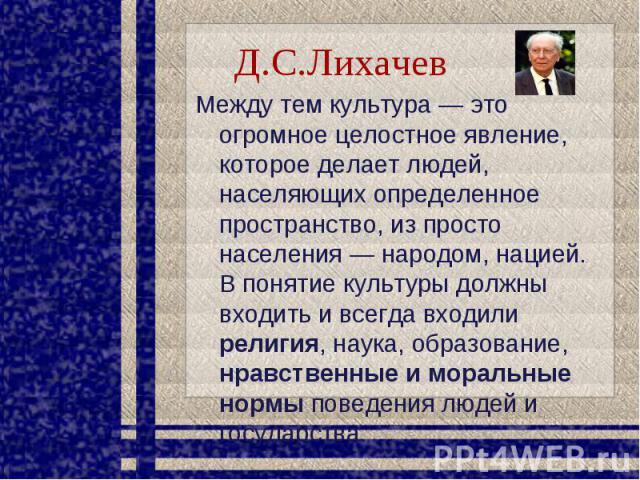 Д.С.Лихачев Между тем культура — это огромное целостное явление, которое делает людей, населяющих определенное пространство, из просто населения — народом, нацией. В понятие культуры должны входить и всегда входили религия, наука, образование, нравс…