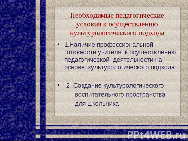 Необходимые педагогические условия к осуществлению культурологического подхода 1.Наличие профессиональной готовности учителя к осуществлению педагогической деятельности на основе культурологического подхода; 2 .Создание культурологического воспитате…