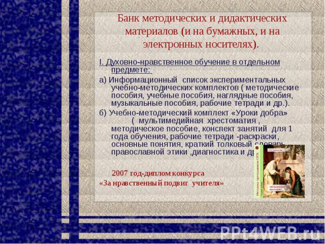 Банк методических и дидактических материалов (и на бумажных, и на электронных носителях). I. Духовно-нравственное обучение в отдельном предмете: а) Информационный список экспериментальных учебно-методических комплектов ( методические пособия, учебны…