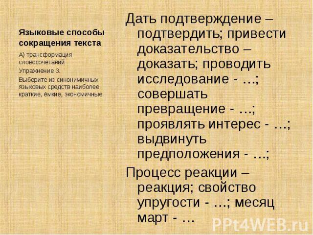 Языковые способы сокращения текста А) трансформация словосочетанийУпражнение 3.Выберите из синонимичных языковых средств наиболее краткие, ёмкие, экономичные.Дать подтверждение – подтвердить; привести доказательство – доказать; проводить исследовани…