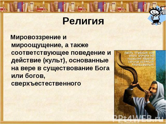 Религия Мировоззрение и мироощущение, а также соответствующее поведение и действие (культ), основанные на вере в существование Бога или богов, сверхъестественного