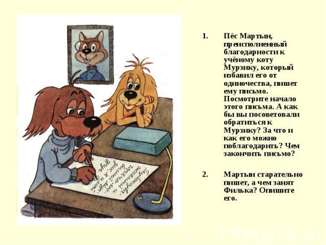 Пёс Мартын, преисполненный благодарности к учёному коту Мурзику, который избавил его от одиночества, пишет ему письмо. Посмотрите начало этого письма. А как бы вы посоветовали обратиться к Мурзику? За что и как его можно поблагодарить? Чем закончить…