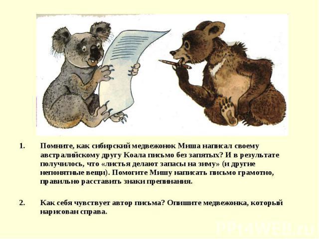Помните, как сибирский медвежонок Миша написал своему австралийскому другу Коала письмо без запятых? И в результате получилось, что «листья делают запасы на зиму» (и другие непонятные вещи). Помогите Мишу написать письмо грамотно, правильно расстави…