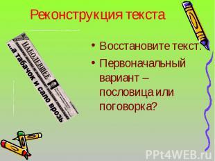 Реконструкция текста Восстановите текст.Первоначальный вариант – пословица или п
