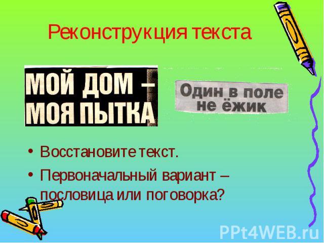 Реконструкция текста Восстановите текст.Первоначальный вариант – пословица или поговорка?